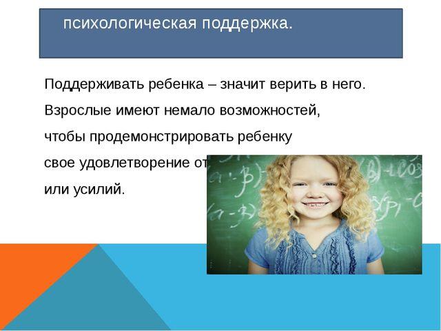 психологическая поддержка. Поддерживать ребенка – значит верить в него. Взро...