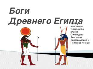 Боги Древнего Египта Работу выполнили ученицы 5 а класса Ожередова Анастасия