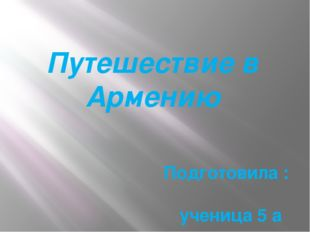 Путешествие в Армению Подготовила : ученица 5 а класса МОУ Лицей № 1 Князян А