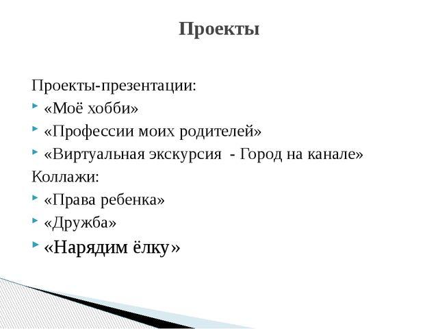 Проекты-презентации: «Моё хобби» «Профессии моих родителей» «Виртуальная экск...
