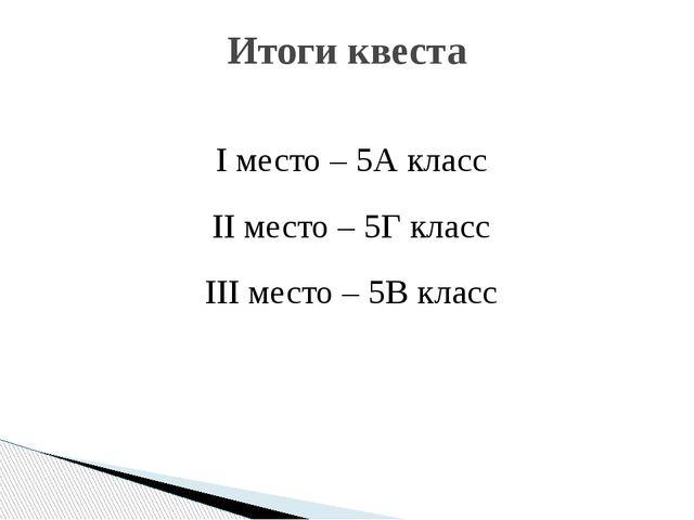 I место – 5А класс II место – 5Г класс III место – 5В класс Итоги квеста