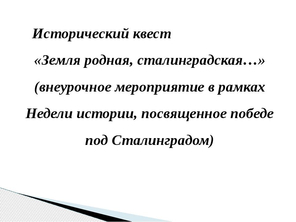 Исторический квест «Земля родная, сталинградская…» (внеурочное мероприятие в...