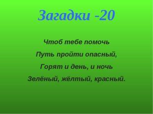 Загадки -20 Чтоб тебе помочь Путь пройти опасный, Горят и день, и ночь Зелёны