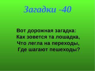 Загадки -40 Вот дорожная загадка: Как зовется та лошадка, Что легла на пере