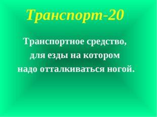 Транспорт-20 Транспортное средство, для езды на котором надо отталкиваться но