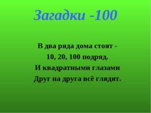 Загадки -100 В два ряда дома стоят - 10, 20, 100 подряд. И квадратными глазам