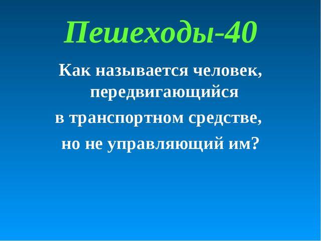Пешеходы-40 Как называется человек, передвигающийся в транспортном средстве,...
