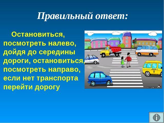 Правильный ответ: Остановиться, посмотреть налево, дойдя до середины дороги,...
