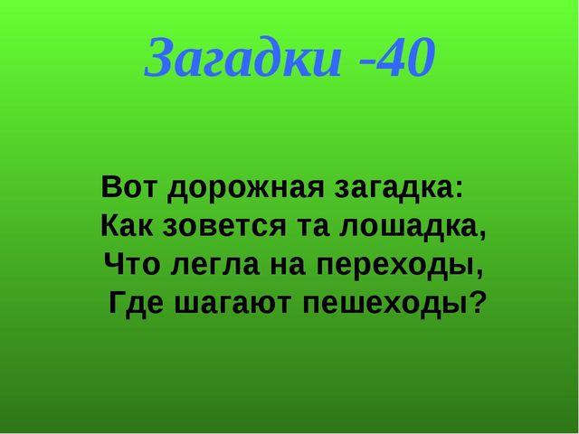Загадки -40 Вот дорожная загадка: Как зовется та лошадка, Что легла на пере...