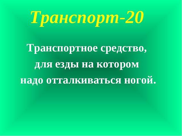 Транспорт-20 Транспортное средство, для езды на котором надо отталкиваться но...