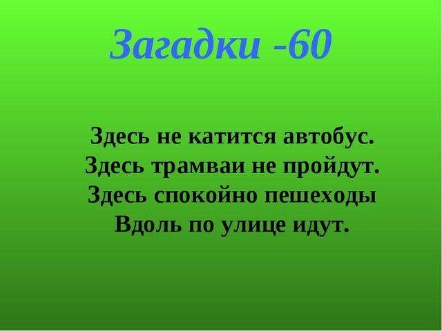 Загадки -60 Здесь не катится автобус. Здесь трамваи не пройдут. Здесь спокойн...