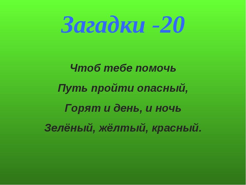 Загадки -20 Чтоб тебе помочь Путь пройти опасный, Горят и день, и ночь Зелёны...