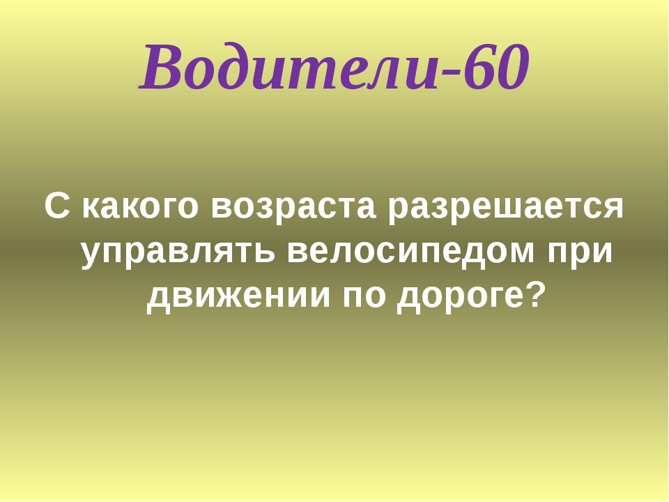 Водители-60 С какого возраста разрешается управлять велосипедом при движении...