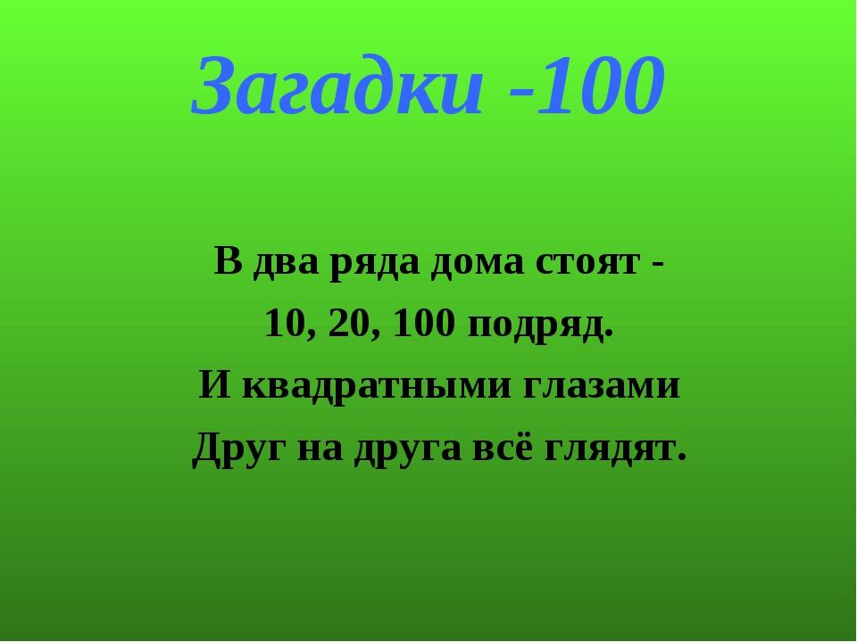 Загадки -100 В два ряда дома стоят - 10, 20, 100 подряд. И квадратными глазам...