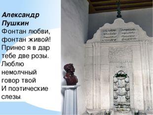 Александр Пушкин Фонтан любви, фонтан живой! Принес я в дар тебе две розы. Лю