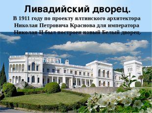 Ливадийский дворец. В1911 годупо проекту ялтинского архитектораНиколая Пет
