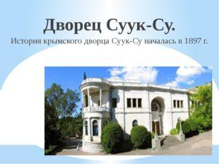 Дворец Суук-Су. Историякрымскогодворца Суук-Су началась в 1897г.
