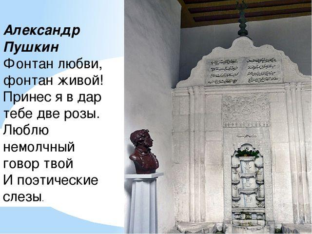 Александр Пушкин Фонтан любви, фонтан живой! Принес я в дар тебе две розы. Лю...