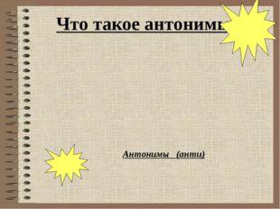 Антонимы (анти) Что такое антонимы?
