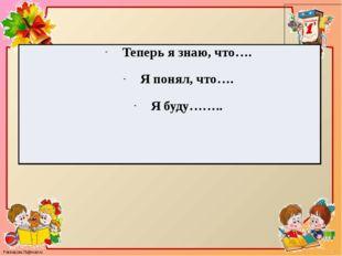 Теперь я знаю, что…. Я понял, что…. Я буду…….. FokinaLida.75@mail.ru