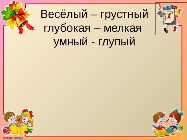 Весёлый – грустный глубокая – мелкая умный - глупый FokinaLida.75@mail.ru