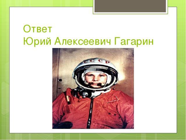 Ответ Юрий Алексеевич Гагарин
