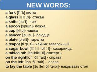 NEW WORDS: a fork [fɔːk] вилка a glass [ɡlɑːs]- стакан a knife [naɪf]- нож a