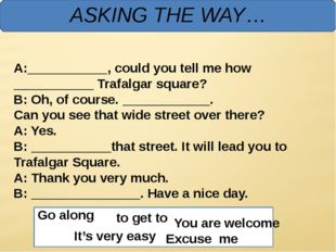 ASKING THE WAY… A:___________, could you tell me how ___________ Trafalgar s