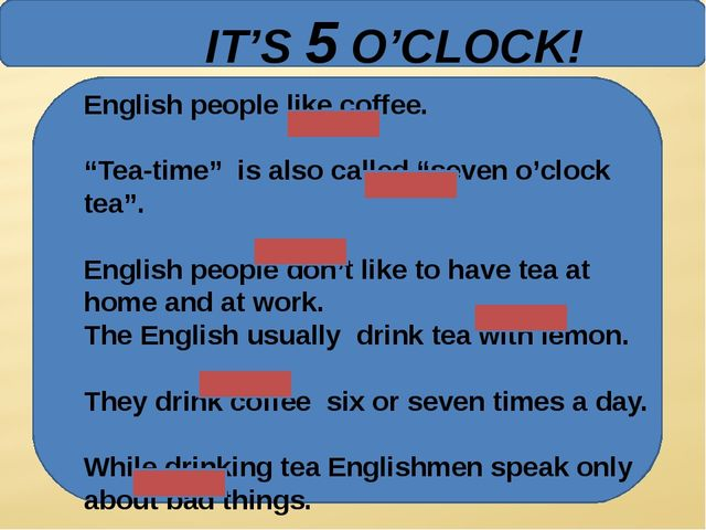 "IT'S 5 O'CLOCK! English people like coffee. ""Tea-time"" is also called ""seven..."