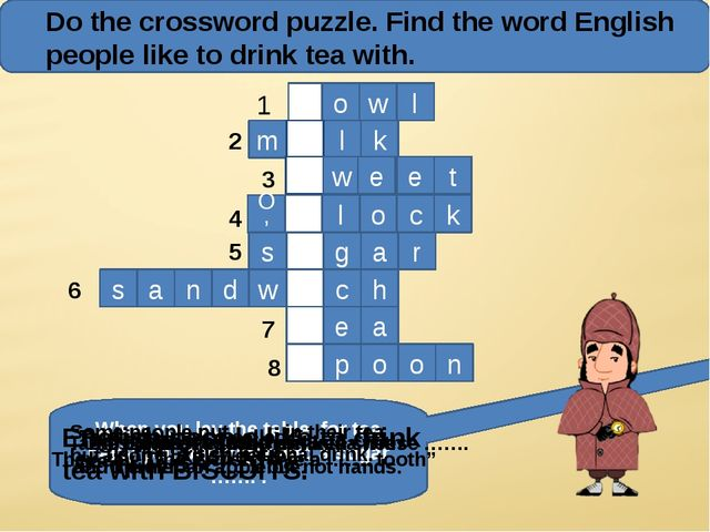 Do the crossword puzzle. Find the word English people like to drink tea with...