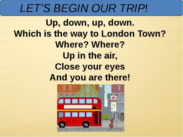 LET'S BEGIN OUR TRIP! Up, down, up, down. Which is the way to London Town? W...