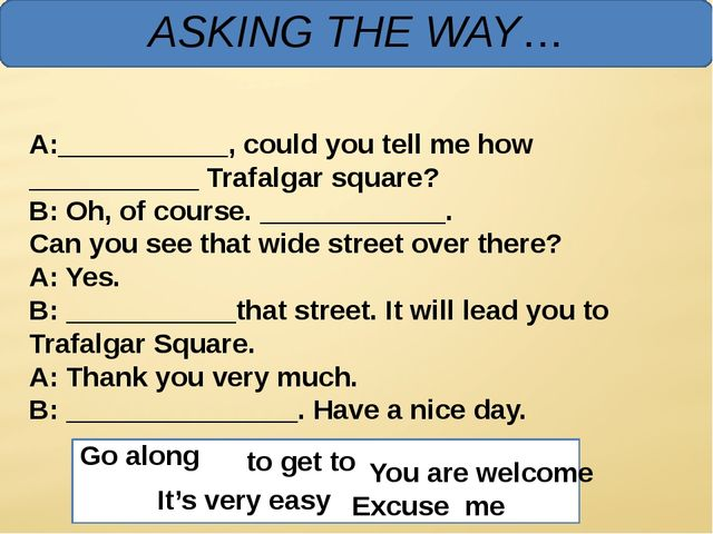 ASKING THE WAY… A:___________, could you tell me how ___________ Trafalgar s...