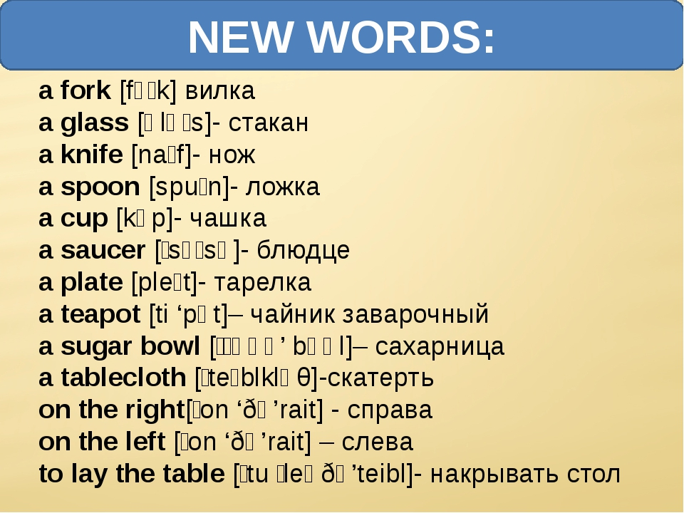NEW WORDS: a fork [fɔːk] вилка a glass [ɡlɑːs]- стакан a knife [naɪf]- нож a...