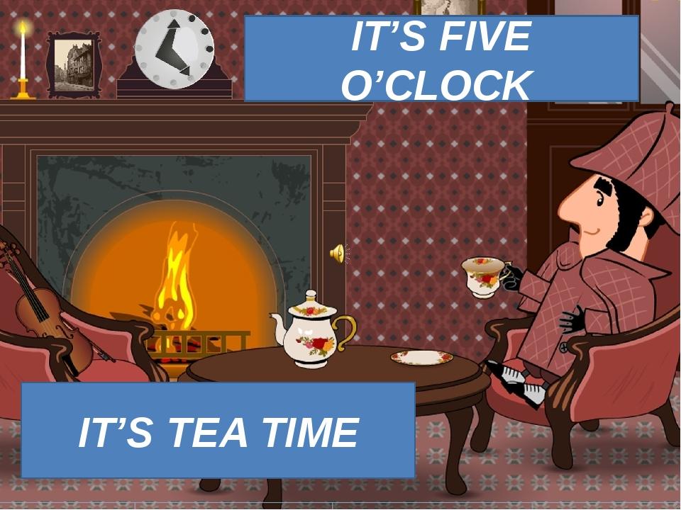 IT'S FIVE O'CLOCK IT'S TEA TIME