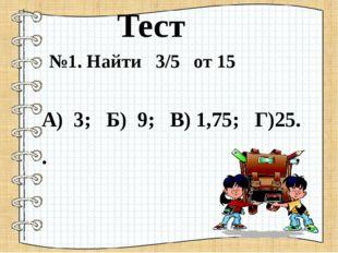 Тест №1. Найти 3/5 от 15 А) 3; Б) 9; В) 1,75; Г)25. .