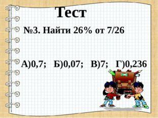 №3. Найти 26% от 7/26 А)0,7; Б)0,07; В)7; Г)0,236 Тест