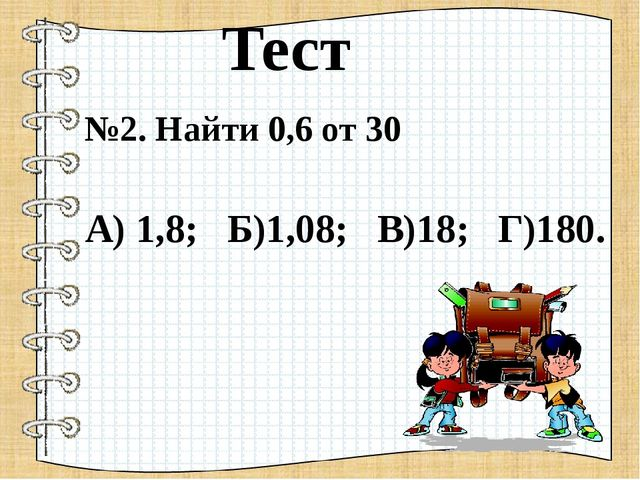 №2. Найти 0,6 от 30 А) 1,8; Б)1,08; В)18; Г)180. Тест