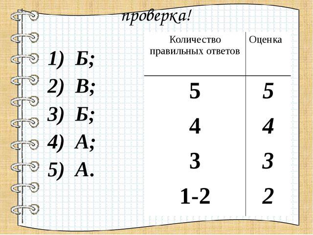 проверка! 1) Б; 2) В; 3) Б; 4) А; 5) А. Количество правильных ответов Оценка...
