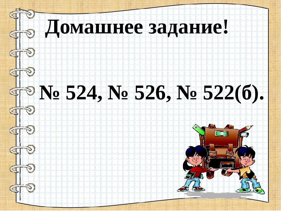 Домашнее задание! № 524, № 526, № 522(б).