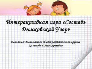Интерактивная игра «Составь Дымковский Узор» Выполнил: воспитатель общеобразо