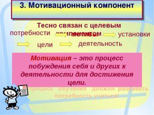 3. Мотивационный компонент Процесс обучения должен развивать потребность учит