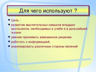 Для чего используют ? Цель : развитие мыслительных навыков младших школьников