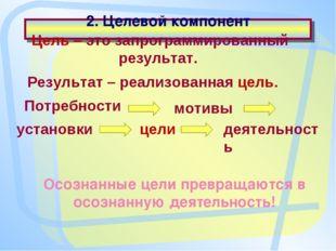 2. Целевой компонент Цель – это запрограммированный результат. Результат – ре