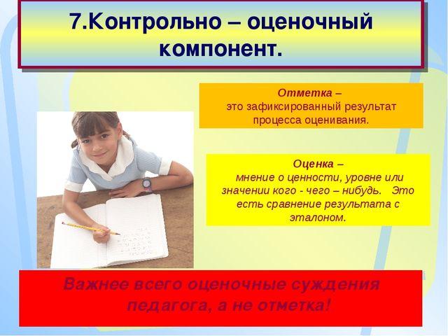 7.Контрольно – оценочный компонент. Важнее всего оценочные суждения педагога...