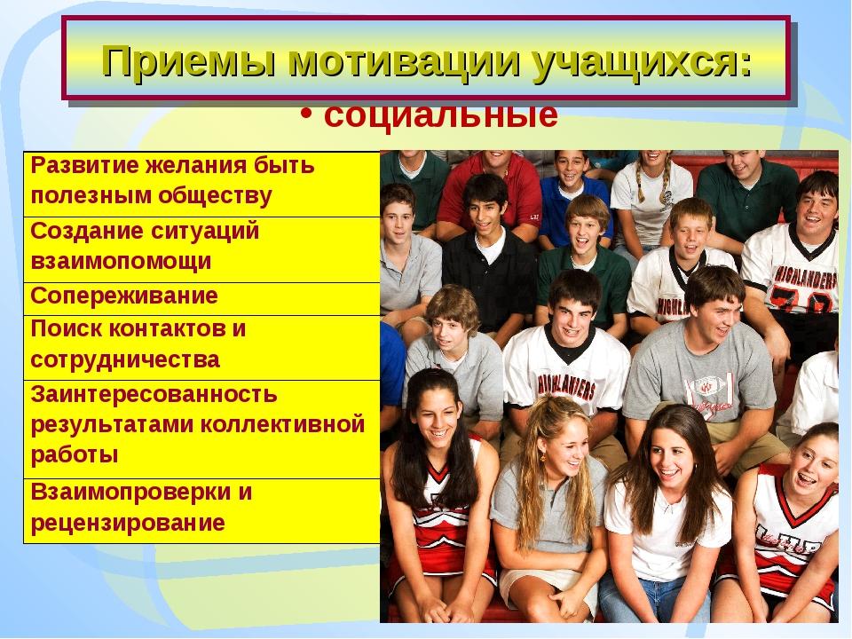 Приемы мотивации учащихся: социальные Развитие желания быть полезным обществу...