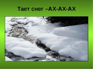 Тает снег –АХ-АХ-АХ
