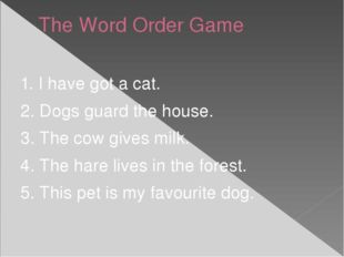 The Word Order Game 1. I have got a cat. 2. Dogs guard the house. 3. The cow