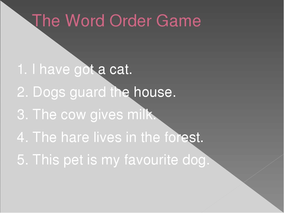 The Word Order Game 1. I have got a cat. 2. Dogs guard the house. 3. The cow...