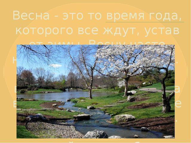 Весна - это то время года, которого все ждут, устав от зимы. Весну часто назы...