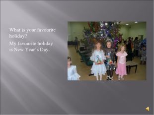 What is your favourite holiday? My favourite holiday is New Year`s Day.